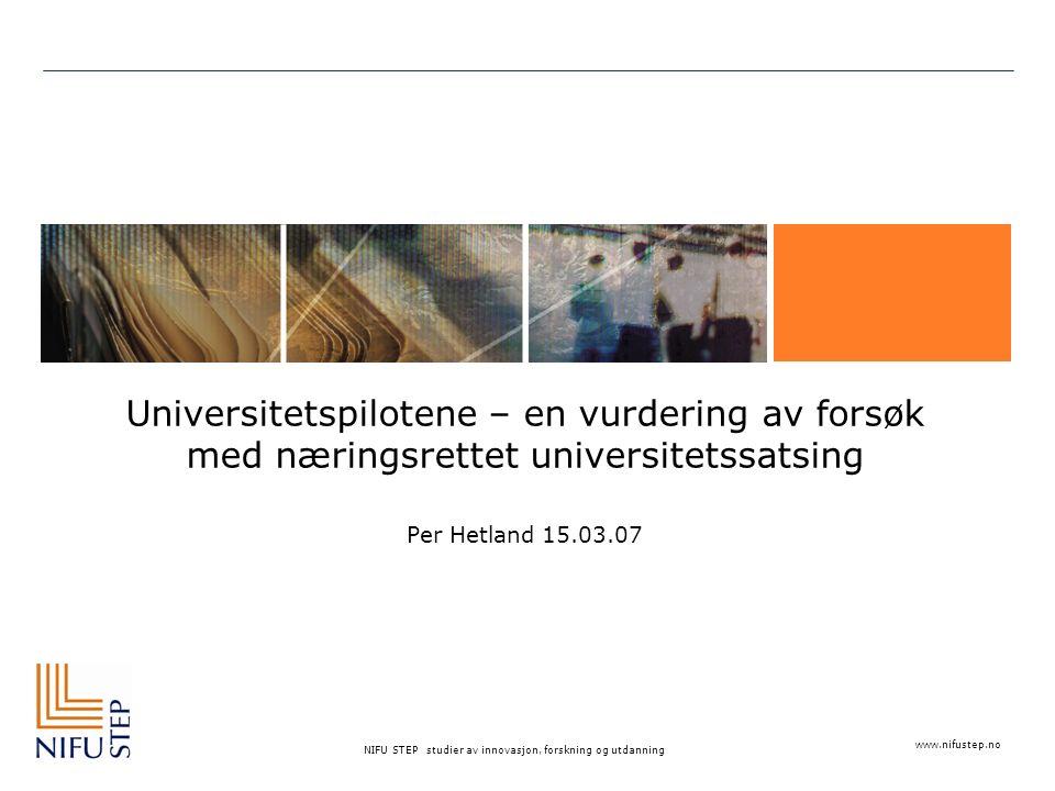 www.nifustep.no NIFU STEP studier av innovasjon, forskning og utdanning Universitetspilotene – en vurdering av forsøk med næringsrettet universitetssatsing Per Hetland 15.03.07