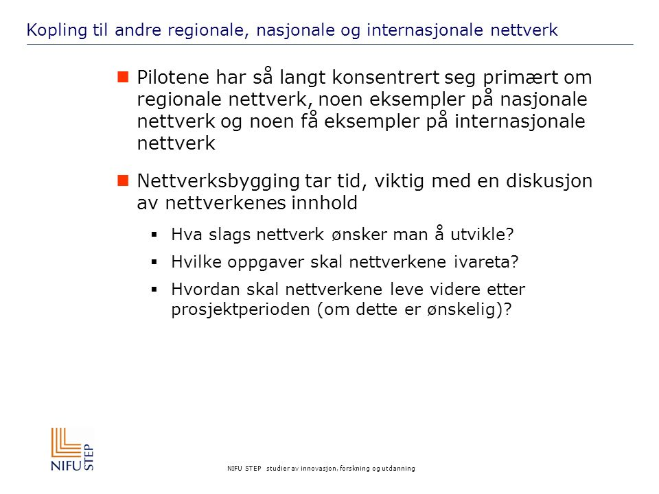 NIFU STEP studier av innovasjon, forskning og utdanning Kopling til andre regionale, nasjonale og internasjonale nettverk Pilotene har så langt konsentrert seg primært om regionale nettverk, noen eksempler på nasjonale nettverk og noen få eksempler på internasjonale nettverk Nettverksbygging tar tid, viktig med en diskusjon av nettverkenes innhold  Hva slags nettverk ønsker man å utvikle.