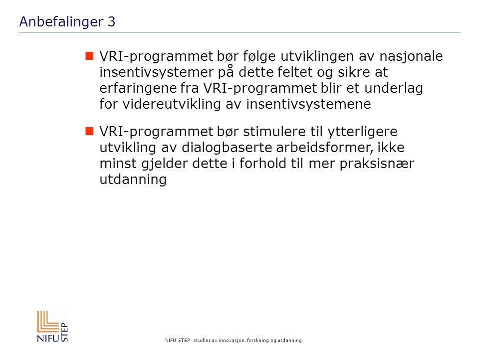 NIFU STEP studier av innovasjon, forskning og utdanning Anbefalinger 3 VRI-programmet bør følge utviklingen av nasjonale insentivsystemer på dette feltet og sikre at erfaringene fra VRI-programmet blir et underlag for videreutvikling av insentivsystemene VRI-programmet bør stimulere til ytterligere utvikling av dialogbaserte arbeidsformer, ikke minst gjelder dette i forhold til mer praksisnær utdanning