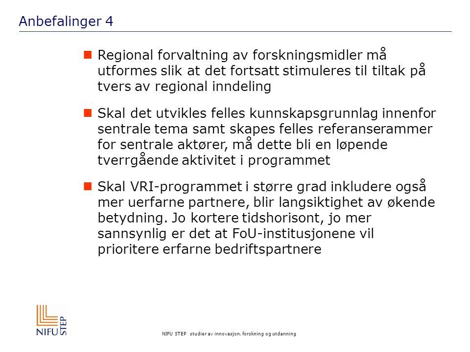 NIFU STEP studier av innovasjon, forskning og utdanning Anbefalinger 4 Regional forvaltning av forskningsmidler må utformes slik at det fortsatt stimuleres til tiltak på tvers av regional inndeling Skal det utvikles felles kunnskapsgrunnlag innenfor sentrale tema samt skapes felles referanserammer for sentrale aktører, må dette bli en løpende tverrgående aktivitet i programmet Skal VRI-programmet i større grad inkludere også mer uerfarne partnere, blir langsiktighet av økende betydning.