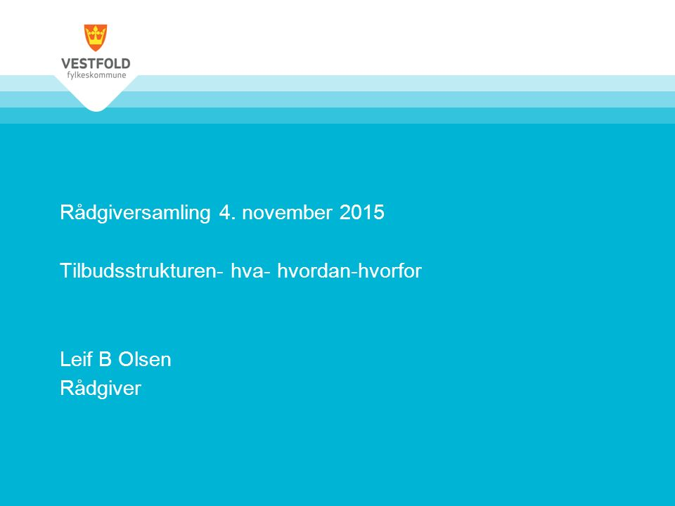 Rådgiversamling 4. november 2015 Tilbudsstrukturen- hva- hvordan-hvorfor Leif B Olsen Rådgiver