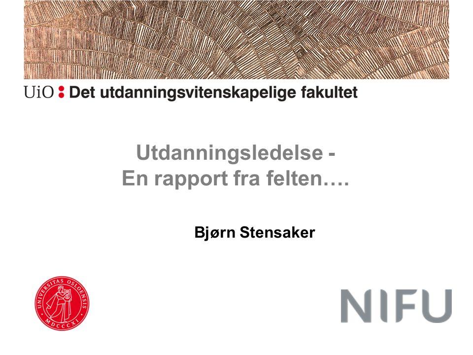 Utdanningsledelse - En rapport fra felten…. Bjørn Stensaker