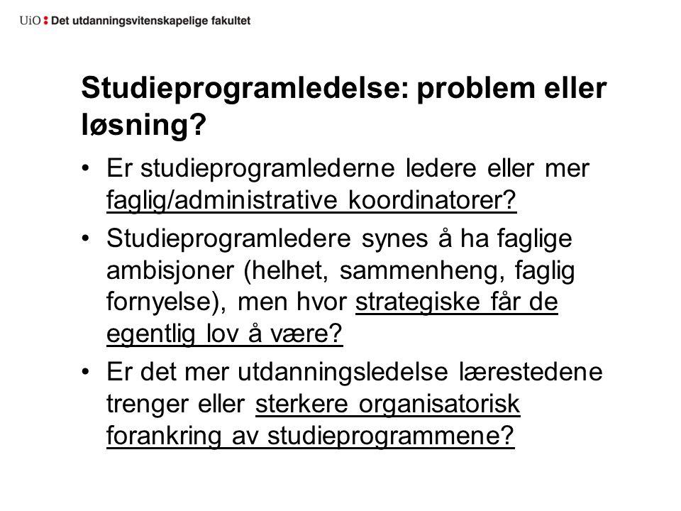 Studieprogramledelse: problem eller løsning? Er studieprogramlederne ledere eller mer faglig/administrative koordinatorer? Studieprogramledere synes å