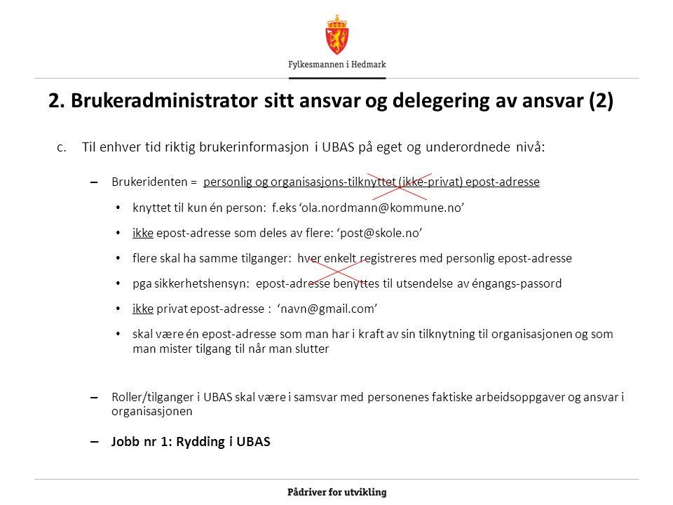 2. Brukeradministrator sitt ansvar og delegering av ansvar (2) c.Til enhver tid riktig brukerinformasjon i UBAS på eget og underordnede nivå: – Bruker