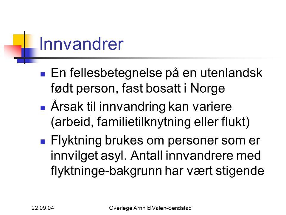 22.09.04Overlege Arnhild Valen-Sendstad Innvandrer En fellesbetegnelse på en utenlandsk født person, fast bosatt i Norge Årsak til innvandring kan variere (arbeid, familietilknytning eller flukt) Flyktning brukes om personer som er innvilget asyl.