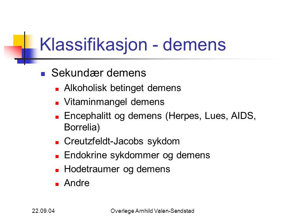 22.09.04Overlege Arnhild Valen-Sendstad Klassifikasjon - demens Sekundær demens Alkoholisk betinget demens Vitaminmangel demens Encephalitt og demens