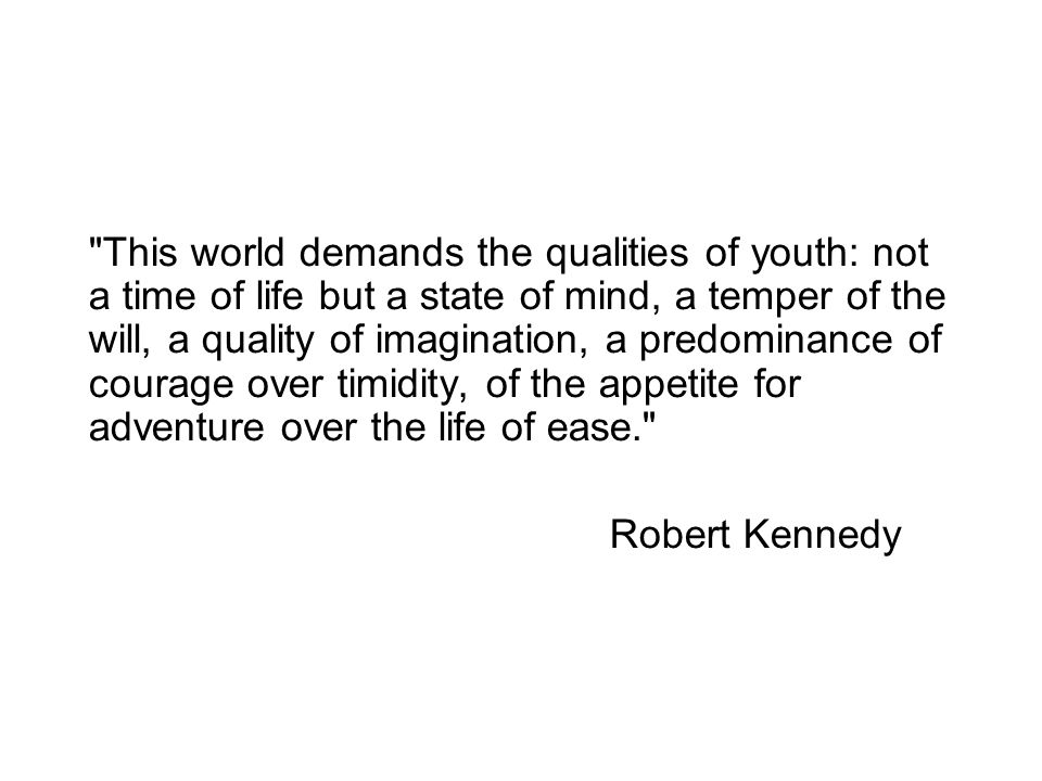 This world demands the qualities of youth: not a time of life but a state of mind, a temper of the will, a quality of imagination, a predominance of courage over timidity, of the appetite for adventure over the life of ease. Robert Kennedy