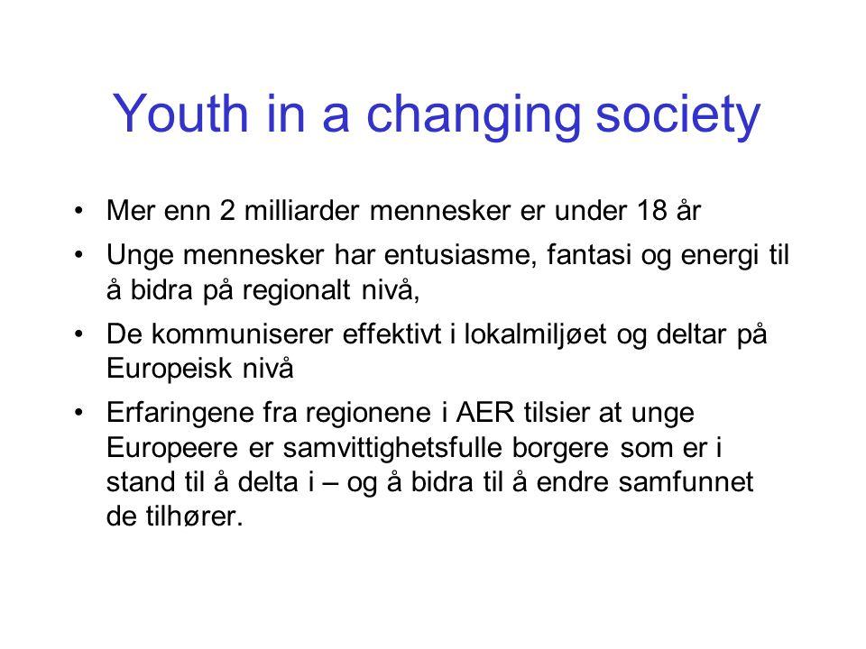 Youth in a changing society Mer enn 2 milliarder mennesker er under 18 år Unge mennesker har entusiasme, fantasi og energi til å bidra på regionalt nivå, De kommuniserer effektivt i lokalmiljøet og deltar på Europeisk nivå Erfaringene fra regionene i AER tilsier at unge Europeere er samvittighetsfulle borgere som er i stand til å delta i – og å bidra til å endre samfunnet de tilhører.