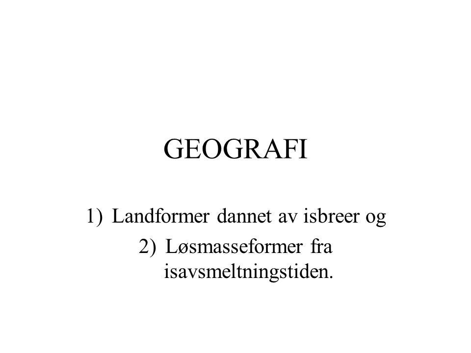 GEOGRAFI 1)Landformer dannet av isbreer og 2)Løsmasseformer fra isavsmeltningstiden.