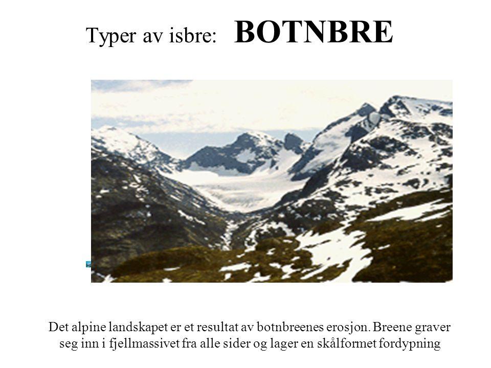 Typer av isbre: BOTNBRE Det alpine landskapet er et resultat av botnbreenes erosjon. Breene graver seg inn i fjellmassivet fra alle sider og lager en