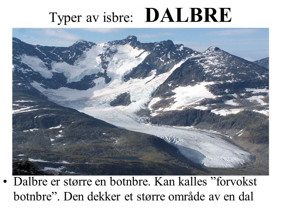 """Typer av isbre: DALBRE Dalbre er større en botnbre. Kan kalles """"forvokst botnbre"""". Den dekker et større område av en dal"""