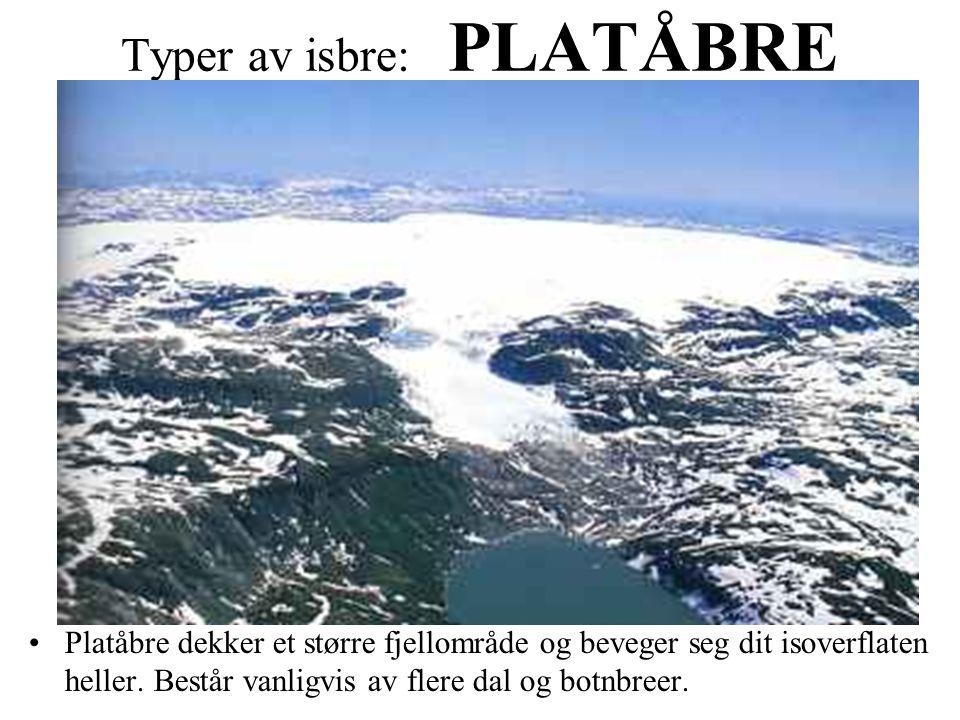 Typer av isbre: PLATÅBRE Platåbre dekker et større fjellområde og beveger seg dit isoverflaten heller. Består vanligvis av flere dal og botnbreer.