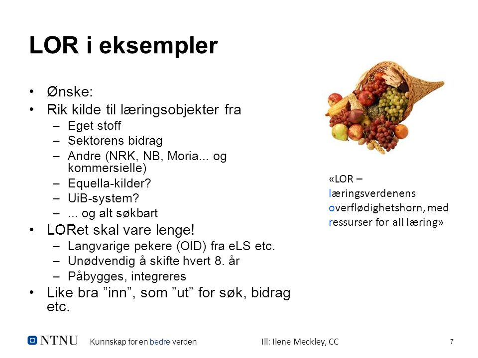 Kunnskap for en bedre verden 7 LOR i eksempler Ønske: Rik kilde til læringsobjekter fra –Eget stoff –Sektorens bidrag –Andre (NRK, NB, Moria...