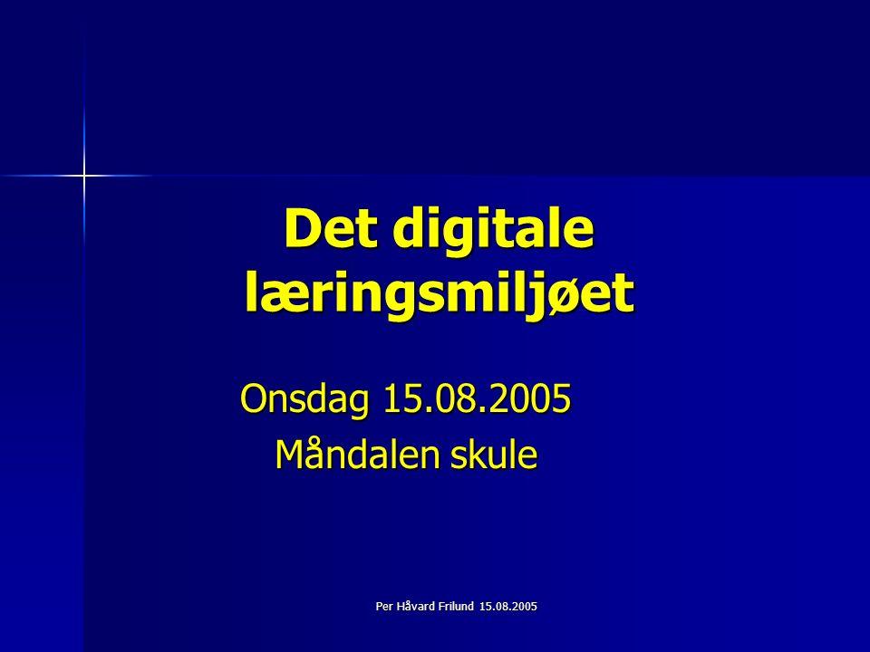 Per Håvard Frilund 15.08.2005 Det digitale læringsmiljøet Onsdag 15.08.2005 Måndalen skule