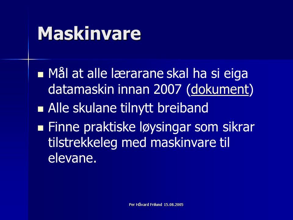 Per Håvard Frilund 15.08.2005 Maskinvare Mål at alle lærarane skal ha si eiga datamaskin innan 2007 (dokument)dokument Alle skulane tilnytt breiband Finne praktiske løysingar som sikrar tilstrekkeleg med maskinvare til elevane.