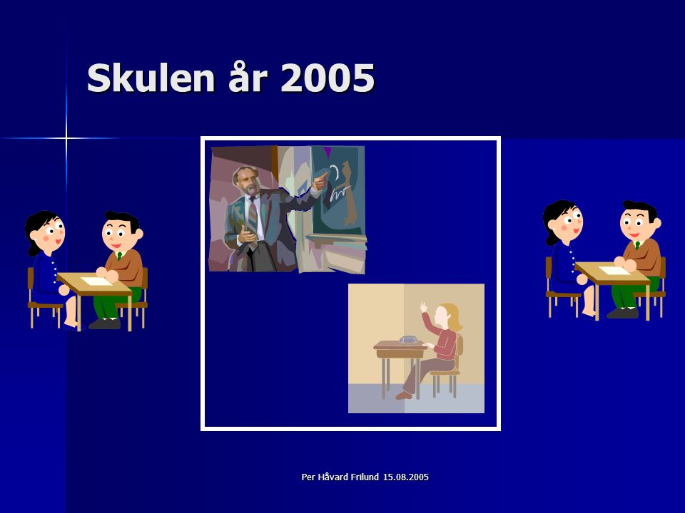 Per Håvard Frilund 15.08.2005 Skulen år 2005