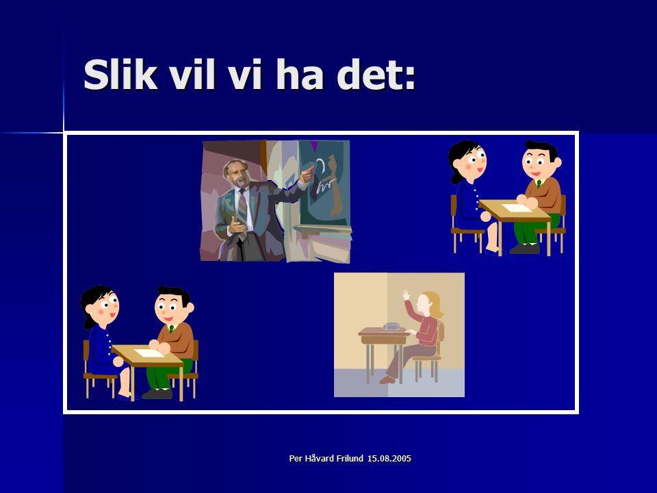 Per Håvard Frilund 15.08.2005 Slik vil vi ha det: