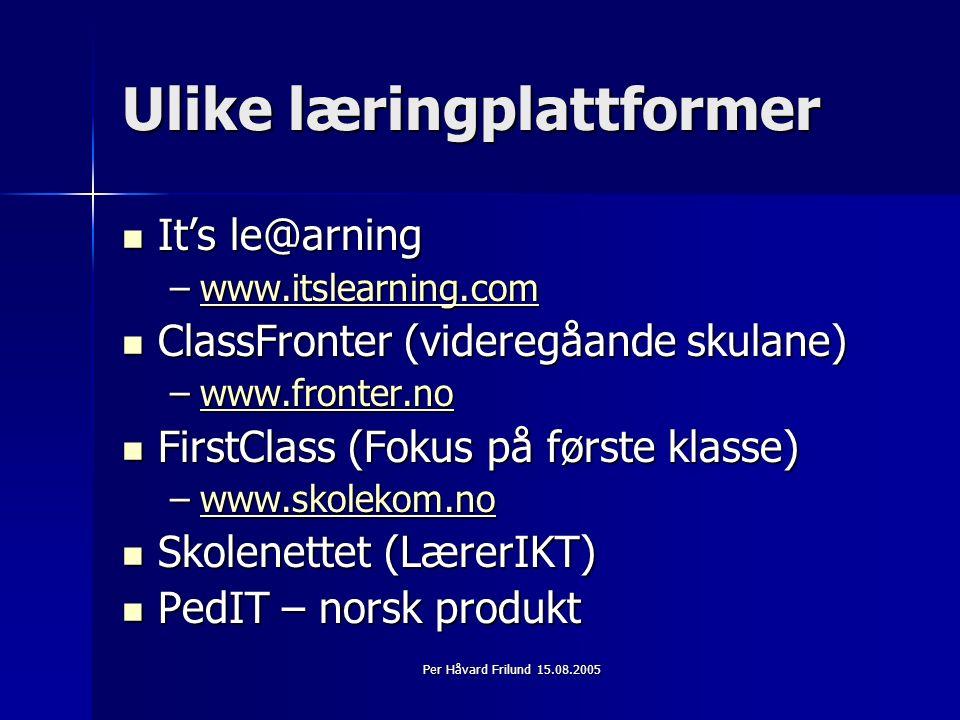 Per Håvard Frilund 15.08.2005 Ulike læringplattformer It's le@arning It's le@arning –www.itslearning.com www.itslearning.com ClassFronter (videregåande skulane) ClassFronter (videregåande skulane) –www.fronter.no www.fronter.no FirstClass (Fokus på første klasse) FirstClass (Fokus på første klasse) –www.skolekom.no www.skolekom.no Skolenettet (LærerIKT) Skolenettet (LærerIKT) PedIT – norsk produkt PedIT – norsk produkt