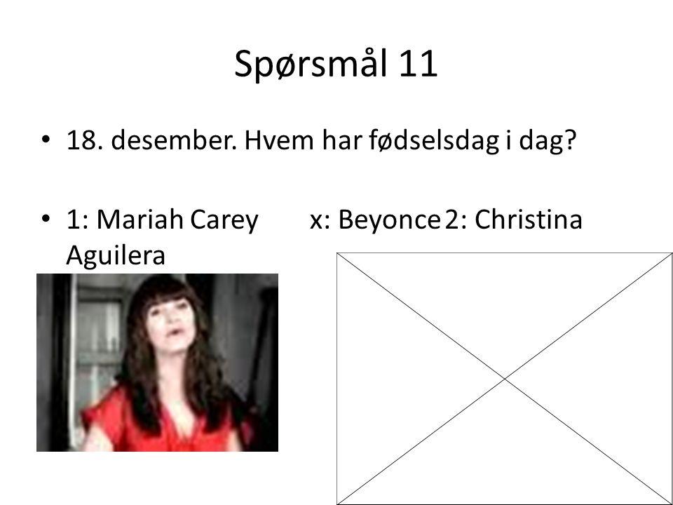 Spørsmål 11 18. desember. Hvem har fødselsdag i dag? 1: Mariah Careyx: Beyonce2: Christina Aguilera