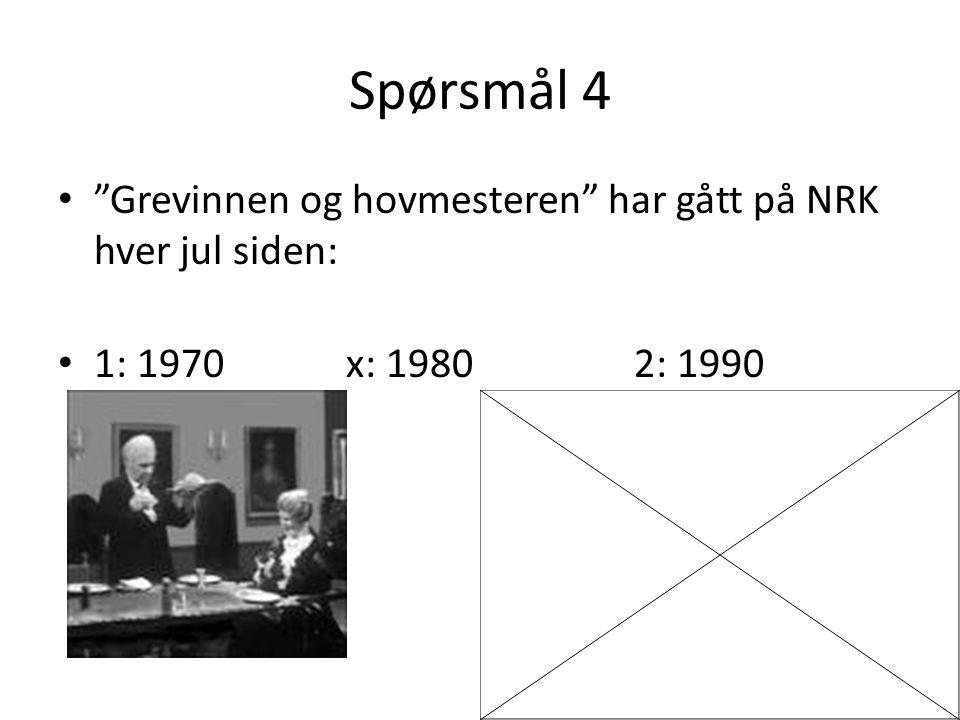 Spørsmål 4 Grevinnen og hovmesteren har gått på NRK hver jul siden: 1: 1970x: 19802: 1990