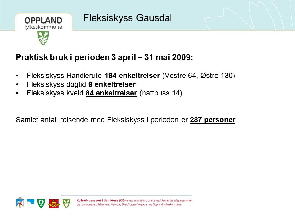 Fleksiskyss Gausdal Praktisk bruk i perioden 3 april – 31 mai 2009: Fleksiskyss Handlerute 194 enkeltreiser (Vestre 64, Østre 130) Fleksiskyss dagtid 9 enkeltreiser Fleksiskyss kveld 84 enkeltreiser (nattbuss 14) Samlet antall reisende med Fleksiskyss i perioden er 287 personer.