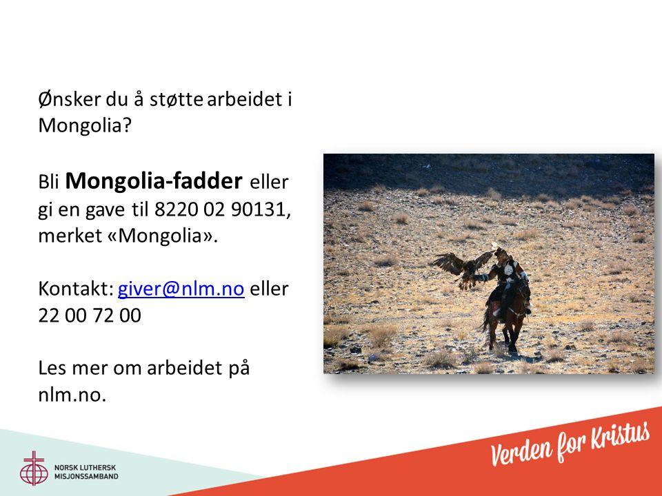 Ønsker du å støtte arbeidet i Mongolia? Bli Mongolia-fadder eller gi en gave til 8220 02 90131, merket «Mongolia». Kontakt: giver@nlm.no eller 22 00 7