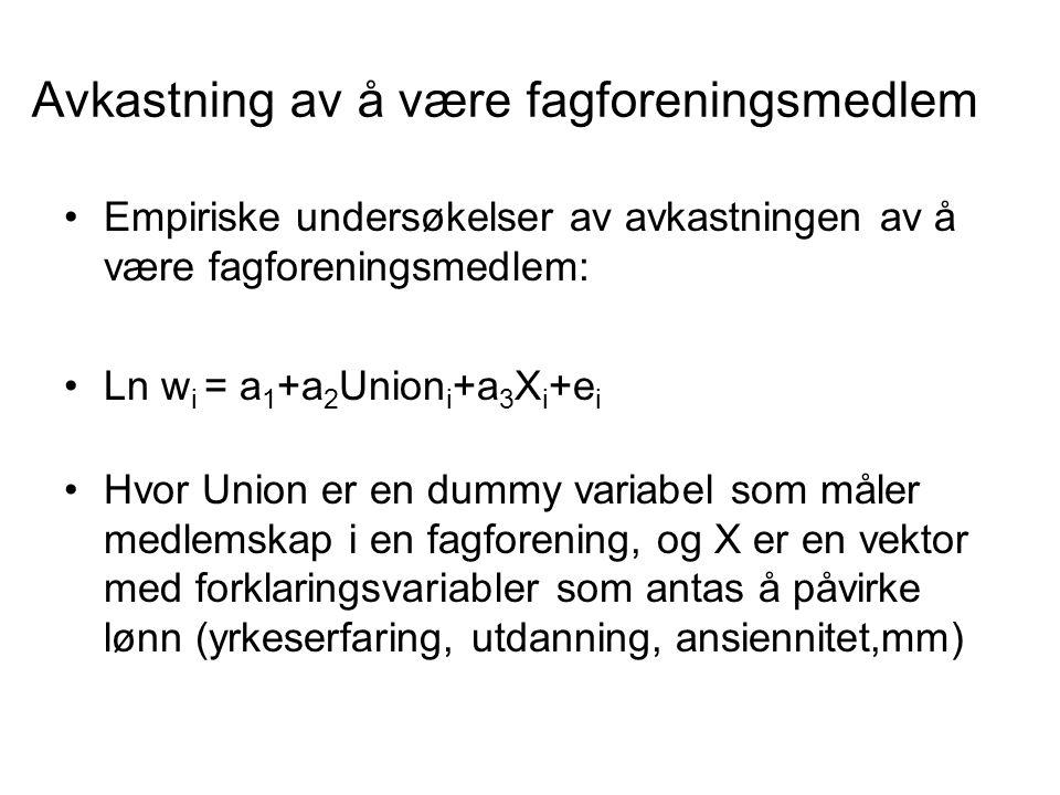 Avkastning av å være fagforeningsmedlem Empiriske undersøkelser av avkastningen av å være fagforeningsmedlem: Ln w i = a 1 +a 2 Union i +a 3 X i +e i Hvor Union er en dummy variabel som måler medlemskap i en fagforening, og X er en vektor med forklaringsvariabler som antas å påvirke lønn (yrkeserfaring, utdanning, ansiennitet,mm)