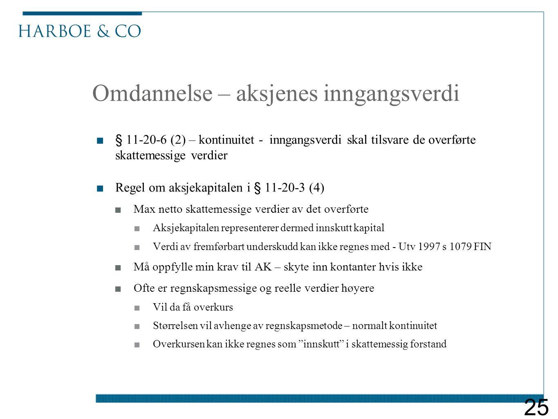 Omdannelse – aksjenes inngangsverdi ■§ 11-20-6 (2) – kontinuitet - inngangsverdi skal tilsvare de overførte skattemessige verdier ■Regel om aksjekapitalen i § 11-20-3 (4) ■Max netto skattemessige verdier av det overførte ■Aksjekapitalen representerer dermed innskutt kapital ■Verdi av fremførbart underskudd kan ikke regnes med - Utv 1997 s 1079 FIN ■Må oppfylle min krav til AK – skyte inn kontanter hvis ikke ■Ofte er regnskapsmessige og reelle verdier høyere ■Vil da få overkurs ■Størrelsen vil avhenge av regnskapsmetode – normalt kontinuitet ■Overkursen kan ikke regnes som innskutt i skattemessig forstand 25