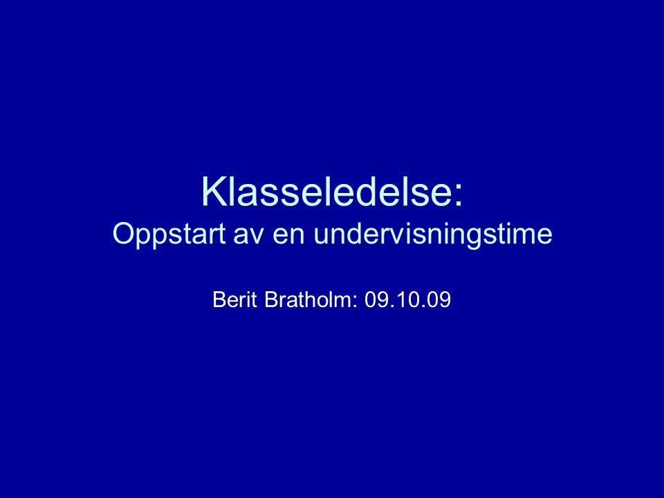 Klasseledelse: Oppstart av en undervisningstime Berit Bratholm: 09.10.09