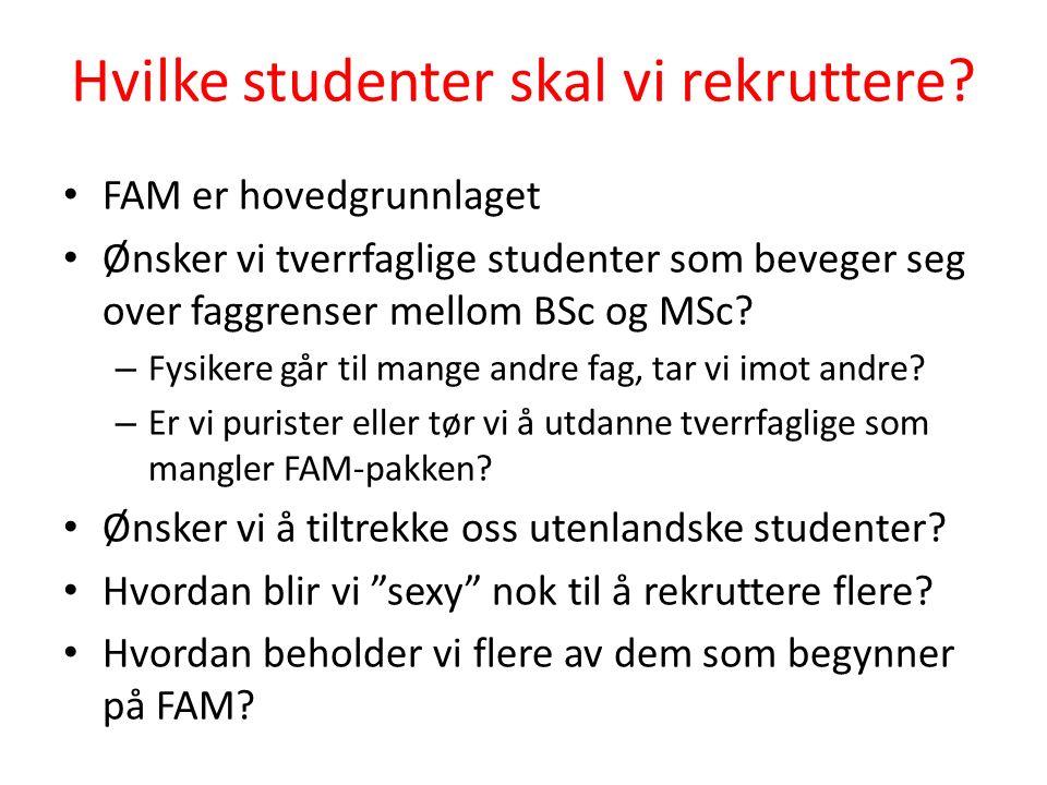 Hvilke studenter skal vi rekruttere? FAM er hovedgrunnlaget Ønsker vi tverrfaglige studenter som beveger seg over faggrenser mellom BSc og MSc? – Fysi