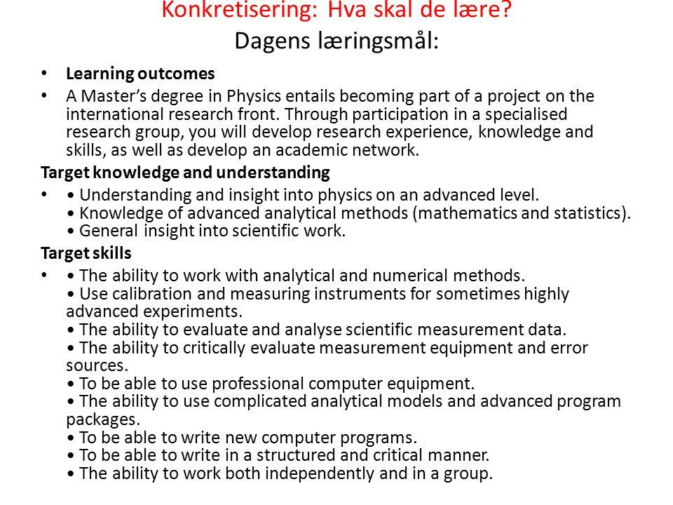 Konkretisering: Hva skal de lære? Dagens læringsmål: Learning outcomes A Master's degree in Physics entails becoming part of a project on the internat
