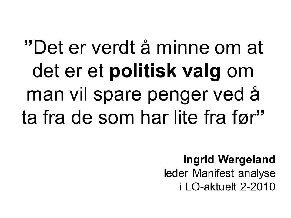 Det er verdt å minne om at det er et politisk valg om man vil spare penger ved å ta fra de som har lite fra før Ingrid Wergeland leder Manifest analyse i LO-aktuelt 2-2010