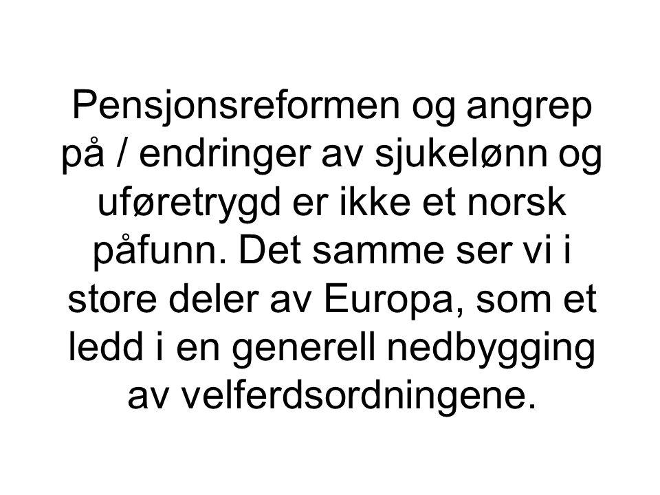 Pensjonsreformen og angrep på / endringer av sjukelønn og uføretrygd er ikke et norsk påfunn. Det samme ser vi i store deler av Europa, som et ledd i