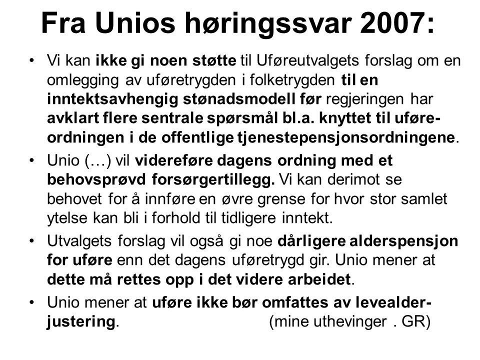Fra Unios høringssvar 2007: Vi kan ikke gi noen støtte til Uføreutvalgets forslag om en omlegging av uføretrygden i folketrygden til en inntektsavhengig stønadsmodell før regjeringen har avklart flere sentrale spørsmål bl.a.