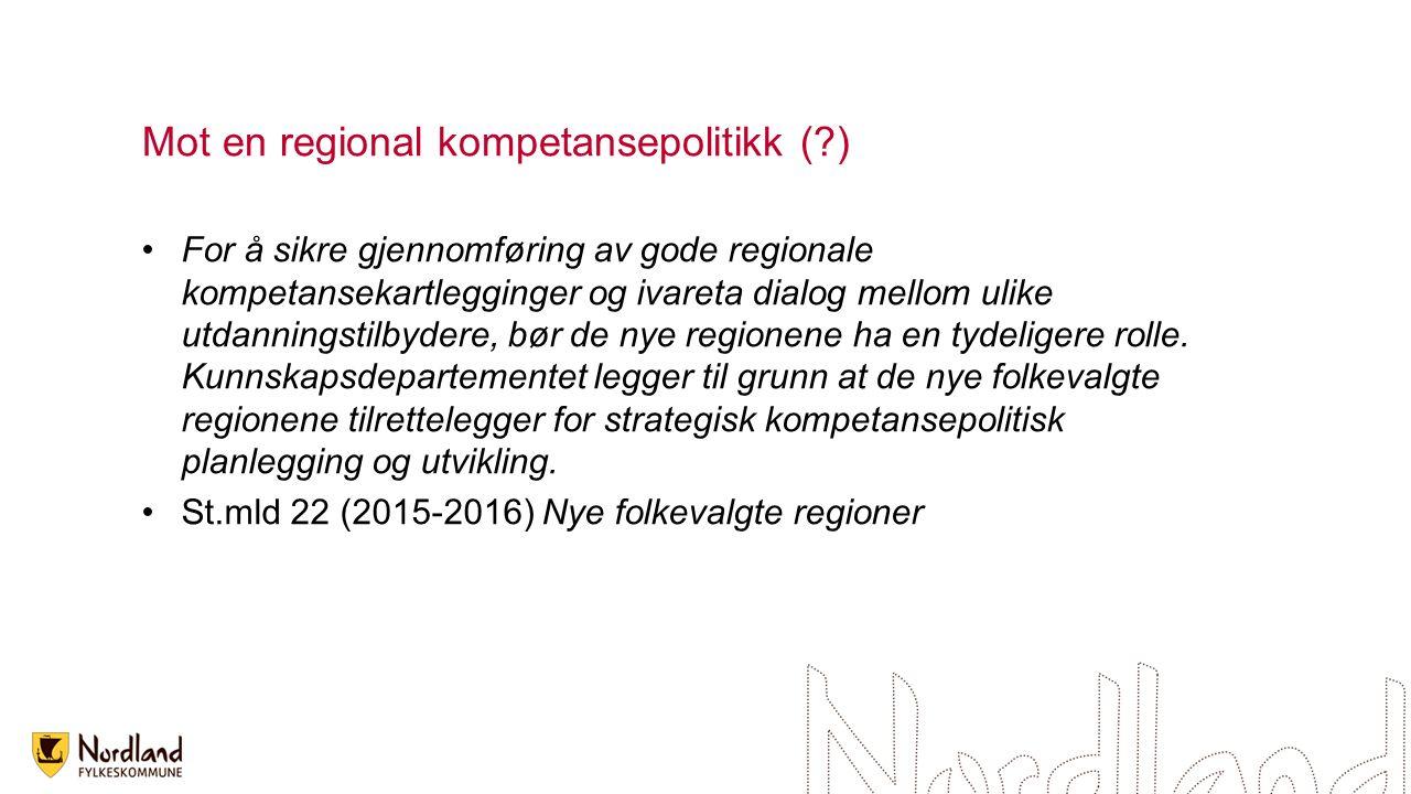 Mot en regional kompetansepolitikk ( ) For å sikre gjennomføring av gode regionale kompetansekartlegginger og ivareta dialog mellom ulike utdanningstilbydere, bør de nye regionene ha en tydeligere rolle.