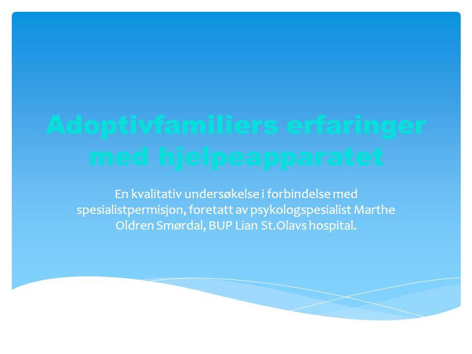 Adoptivfamiliers erfaringer med hjelpeapparatet En kvalitativ undersøkelse i forbindelse med spesialistpermisjon, foretatt av psykologspesialist Marthe Oldren Smørdal, BUP Lian St.Olavs hospital.