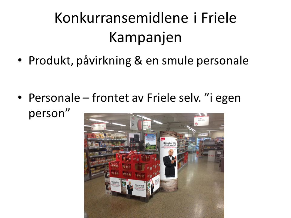 """Konkurransemidlene i Friele Kampanjen Produkt, påvirkning & en smule personale Personale – frontet av Friele selv. """"i egen person"""""""