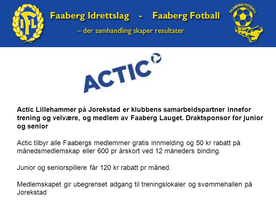 Actic Lillehammer på Jorekstad er klubbens samarbeidspartner innefor trening og velvære, og medlem av Faaberg Lauget. Draktsponsor for junior og senio