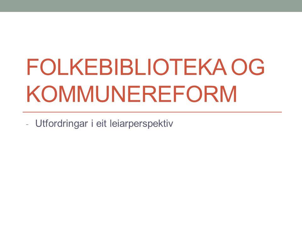 FOLKEBIBLIOTEKA OG KOMMUNEREFORM - Utfordringar i eit leiarperspektiv