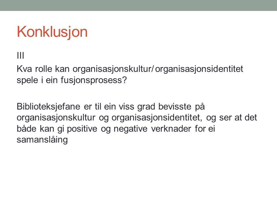 Konklusjon III Kva rolle kan organisasjonskultur/organisasjonsidentitet spele i ein fusjonsprosess.