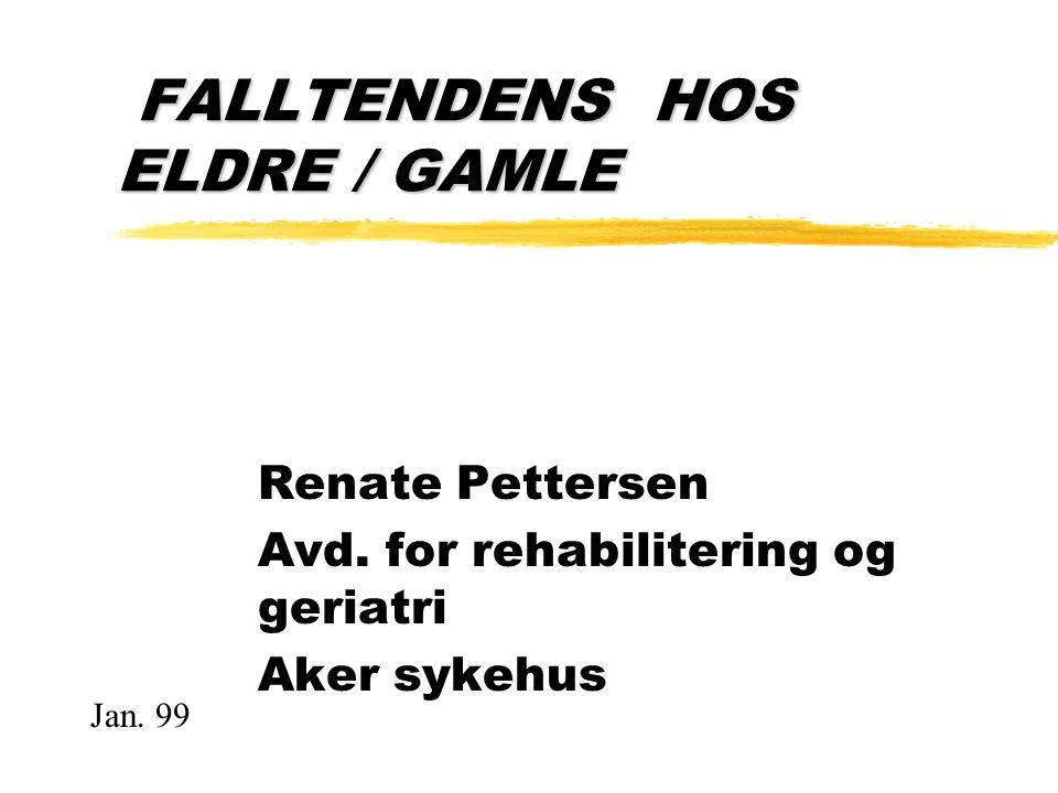 FALLTENDENS HOS ELDRE / GAMLE FALLTENDENS HOS ELDRE / GAMLE Renate Pettersen Avd. for rehabilitering og geriatri Aker sykehus Jan. 99