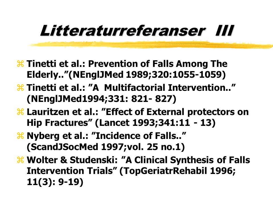 Litteraturreferanser III zTinetti et al.: Prevention of Falls Among The Elderly.. (NEnglJMed 1989;320:1055-1059) zTinetti et al.: A Multifactorial Intervention.. (NEnglJMed1994;331: 821- 827) zLauritzen et al.: Effect of External protectors on Hip Fractures (Lancet 1993;341:11 - 13) zNyberg et al.: Incidence of Falls.. (ScandJSocMed 1997;vol.