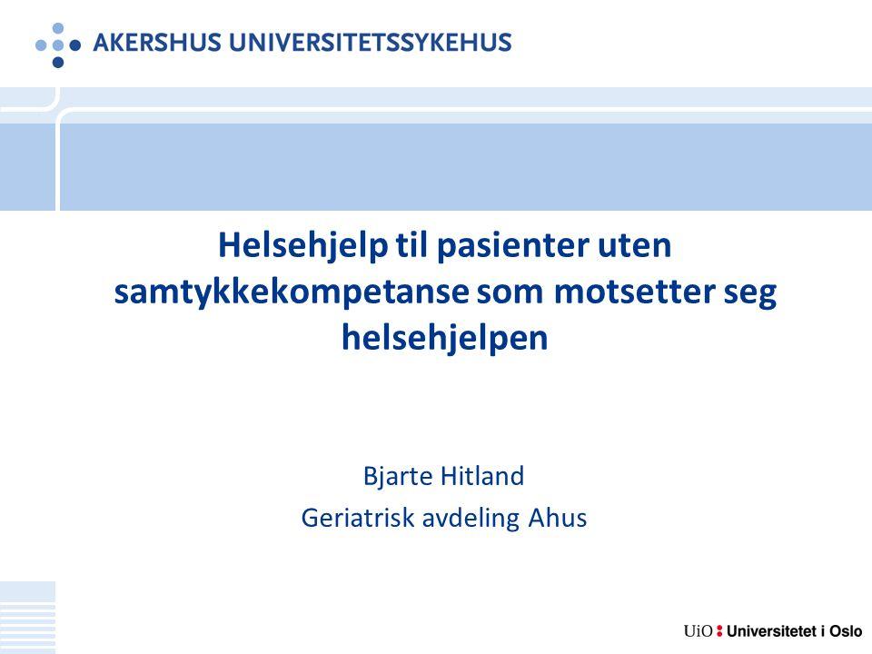 Helsehjelp til pasienter uten samtykkekompetanse som motsetter seg helsehjelpen Bjarte Hitland Geriatrisk avdeling Ahus