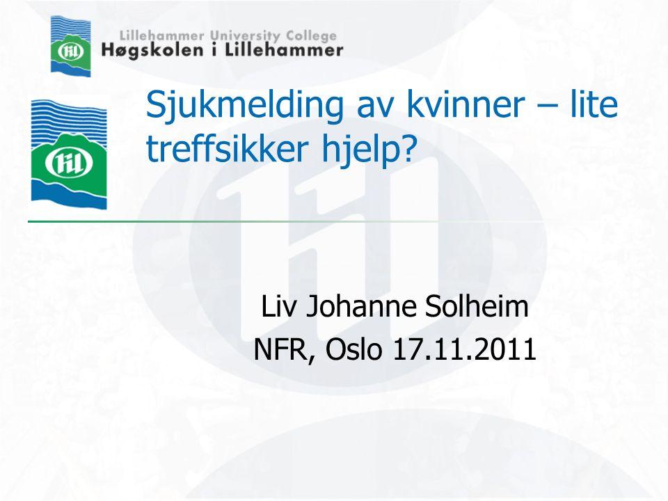 Sjukmelding av kvinner – lite treffsikker hjelp? Liv Johanne Solheim NFR, Oslo 17.11.2011