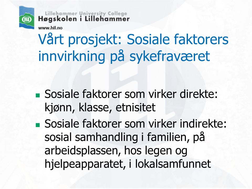 www.hil.no Vårt prosjekt: Sosiale faktorers innvirkning på sykefraværet Sosiale faktorer som virker direkte: kjønn, klasse, etnisitet Sosiale faktorer