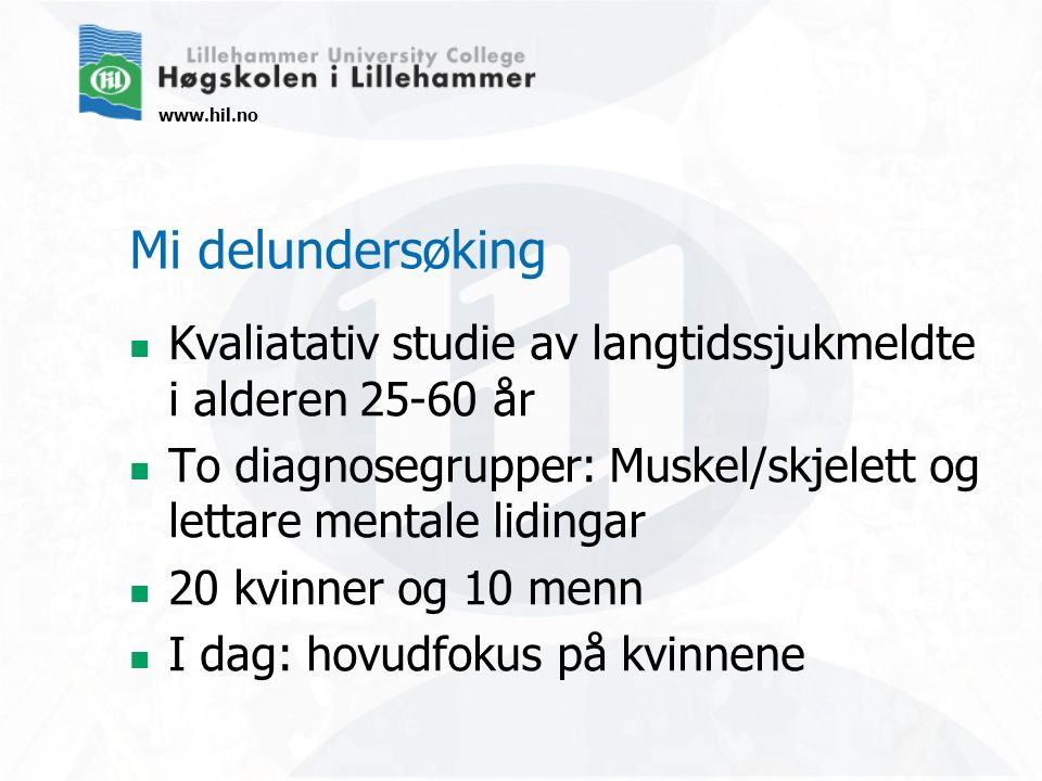 www.hil.no Mi delundersøking Kvaliatativ studie av langtidssjukmeldte i alderen 25-60 år To diagnosegrupper: Muskel/skjelett og lettare mentale liding