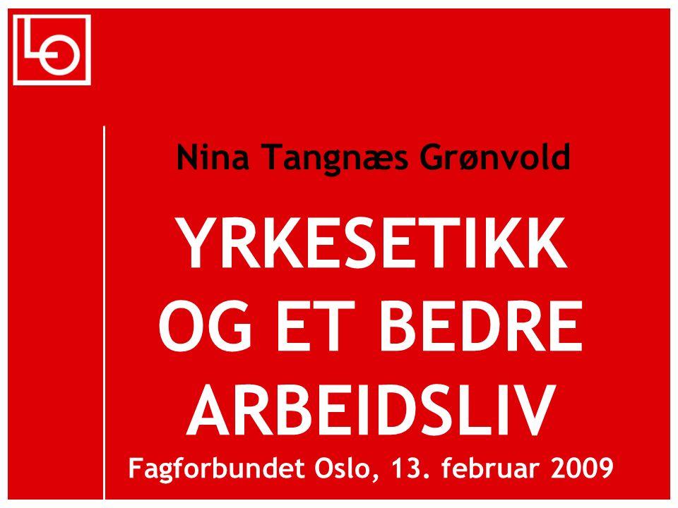 YRKESETIKK OG ET BEDRE ARBEIDSLIV Fagforbundet Oslo, 13. februar 2009 Nina Tangnæs Grønvold