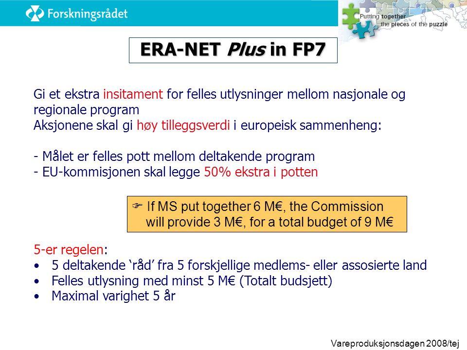Vareproduksjonsdagen 2008/tej Gi et ekstra insitament for felles utlysninger mellom nasjonale og regionale program Aksjonene skal gi høy tilleggsverdi i europeisk sammenheng: - Målet er felles pott mellom deltakende program - EU-kommisjonen skal legge 50% ekstra i potten 5-er regelen: 5 deltakende 'råd' fra 5 forskjellige medlems- eller assosierte land Felles utlysning med minst 5 M€ (Totalt budsjett) Maximal varighet 5 år ERA-NET Plus in FP7  If MS put together 6 M€, the Commission will provide 3 M€, for a total budget of 9 M€