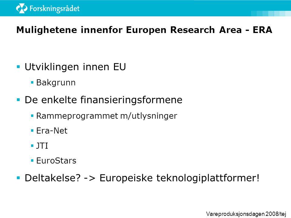Vareproduksjonsdagen 2008/tej Mulighetene innenfor Europen Research Area - ERA  Utviklingen innen EU  Bakgrunn  De enkelte finansieringsformene  Rammeprogrammet m/utlysninger  Era-Net  JTI  EuroStars  Deltakelse.