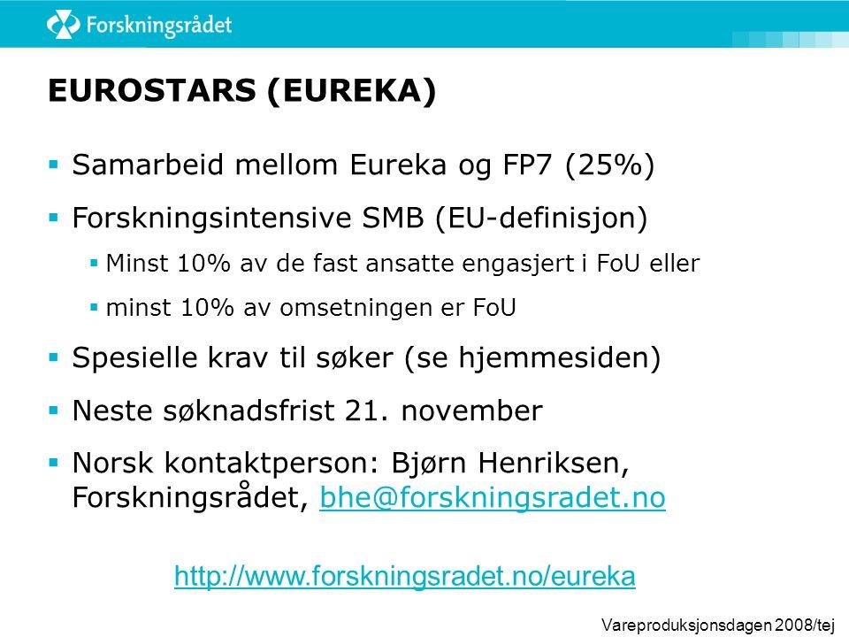 Vareproduksjonsdagen 2008/tej EUROSTARS (EUREKA)  Samarbeid mellom Eureka og FP7 (25%)  Forskningsintensive SMB (EU-definisjon)  Minst 10% av de fast ansatte engasjert i FoU eller  minst 10% av omsetningen er FoU  Spesielle krav til søker (se hjemmesiden)  Neste søknadsfrist 21.